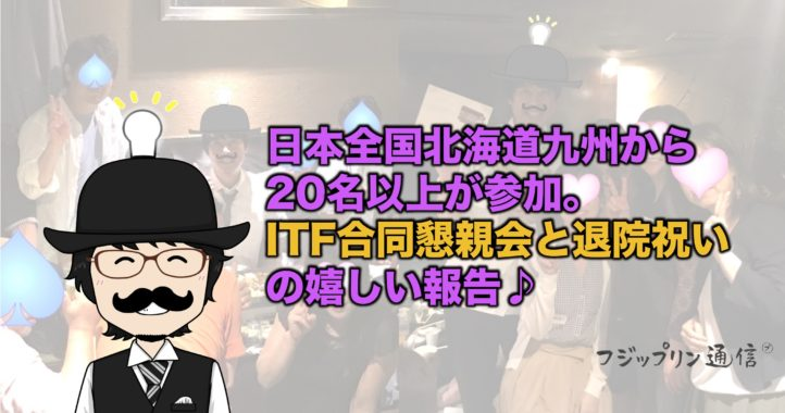 日本全国20名以上が参加。ITF合同懇親会と退院お祝いの嬉しい報告♪