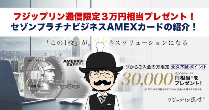 【フジップリン通信限定!3万円相当プレゼント!】セゾンプラチナビジネスAMEXカードの紹介!