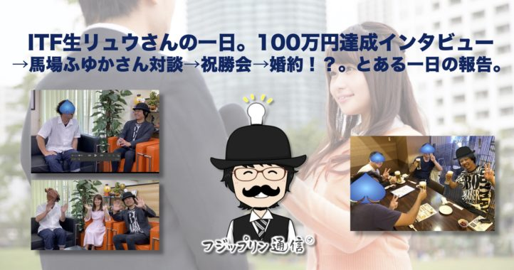 ITF生リュウさんの一日。100万円達成インタビュー→馬場ふゆかさん対談→祝勝会→婚約!?。とある一日の報告。