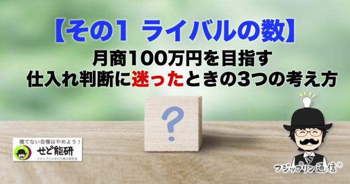 【その1 ライバルの数】月商100万円を目指す、仕入れ判断に迷ったときの3つの考え方。