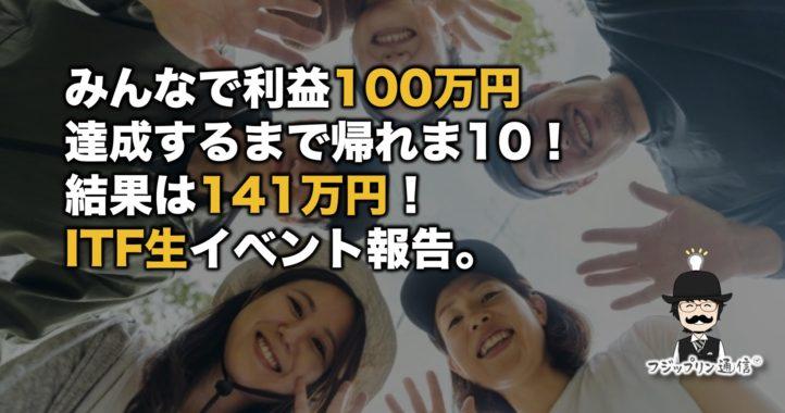 みんなで利益100万円達成するまで帰れま10!結果は141万円!ITF生イベント報告。