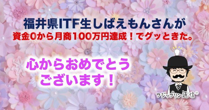資金0から月商100万円達成!福井県ITF生しばえもんさんの報告にグッときた。