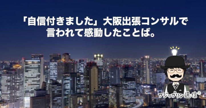 「自信付きました」大阪出張コンサル言われて感動したことば。